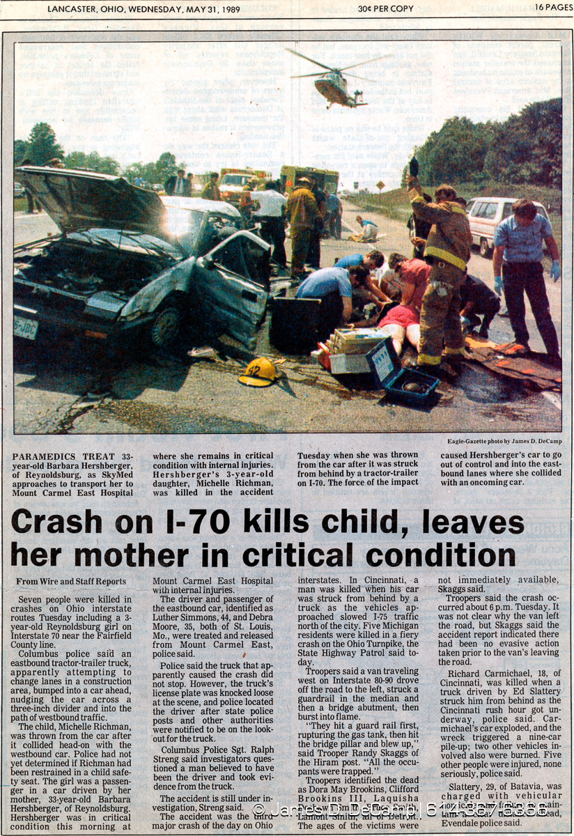Barbara Hershberger, 33, of 1191 Addison Dr. died of massive head and other injuries at 5:45 p.m. and her daughter, Michelle Richman, 3, died at Children's Hospital about 4 p.m. Tuesday May 30, 1989, 90 minutes after the accident at a construction crossover on I-70, on the East Side of Columbus. Michelle was thrown from the car her mother was driving.  Investigators have linked green paint on an Oregon license plate and blue paint on the license plate frame holding it to paint smears on the Hershberger car.  Officers think the tractor-trailer with the Oregon license plate, and the rig's driver, were involved in the fatal accident.  The paint smears puzzled accident investigators for a time Tuesday after the crash, when they examined Hershberger's Honda Accord, because blue and green paint are not usually found together on a motor vehicle.  Then they saw the tractor-trailer believed to have caused the accident and found the blue frame, mounted on the bumper, containing three plates, one of them green. State Highway Patrol troopers stopped the truck on I-70 near Eaton, Ohio, about two hours after the accident.  Police and troopers said the accident apparently occurred when a tractor- trailer changed lanes in a construction area, clipped the rear of Hershberger's car and forced it across a 3-inch high divider into eastbound traffic. Hershberger's car collided with an eastbound car.  The driver of the tractor-trailer, Johnny Reece, 45, of Lawton, Okla., denied being involved.  Reece was driving the tractor-trailer for Sam Tanksley Trucking of Cape Girardeau, MoInvestigators seized the license plate frame and the plates from Reece's rig because the green Oregon plate and the blue metal frame were damaged.  He also said it appears that silver paint was left on the frame from an accident. Hershberger's car was silver. (© James D. DeCamp | http://www.JamesDeCamp.com | 614-367-6366)